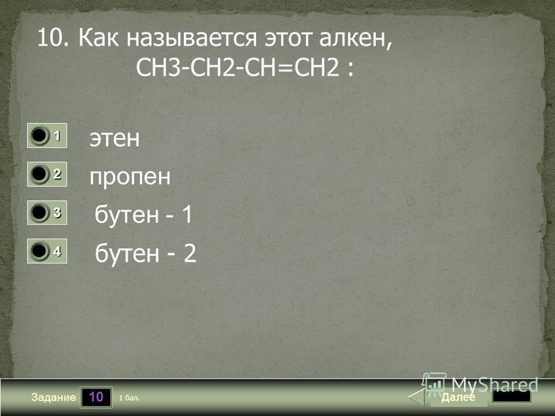 10 Задание 10. Как называется этот алкен, СН3-СН2-СН=СН2 : этьен пропен бутен - 1 бутен - 2 Далее 1 бал. 1111 0 2222 0 3333 0 4444 0