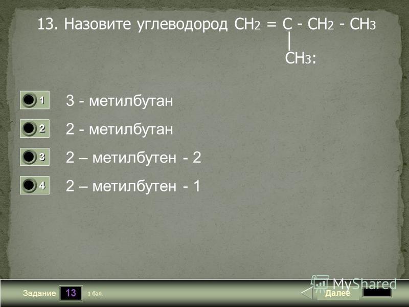 13 Задание 13. Назовите углеводород CH 2 = C - CH 2 - CH 3 CH 3 : 3 - метилбутан 2 - метилбутан 2 – метилбутен - 2 2 – метилбутен - 1 Далее 1 бал. 1111 0 2222 0 3333 0 4444 0