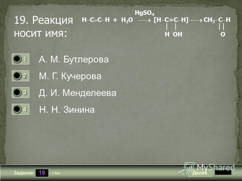 19 Задание 19. Реакция носит имя: А. М. Бутлерова М. Г. Кучерова Д. И. Менделеева Н. Н. Зинина Далее 1 бал. 1111 0 2222 0 3333 0 4444 0 HgSO 4 Н C C H + H 2 O [H C=C H] CH 3 C H H OH O
