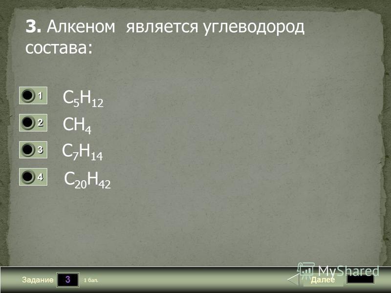 3 Задание 3. Алкеном является углеводород состава: C 5 H 12 CH 4 C 20 H 42 Далее 1 бал. 1111 0 2222 0 3333 0 4444 0 C 7 H 14