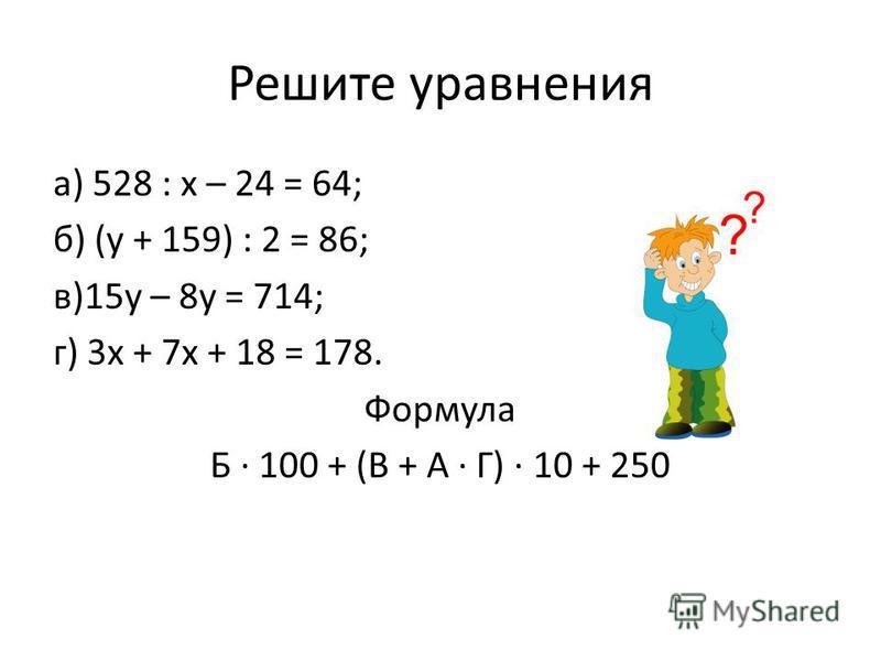 Решите уравнения а) 528 : х – 24 = 64; б) (у + 159) : 2 = 86; в)15 у – 8 у = 714; г) 3 х + 7 х + 18 = 178. Формула Б 100 + (В + А Г) 10 + 250