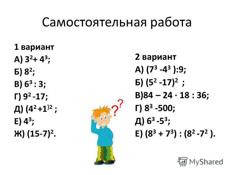 Самостоятельная работа 1 вариант А) 3 2 + 4 3 ; Б) 8 2 ; В) 6 3 : 3; Г) 9 2 -17; Д) (4 2 +1 )2 ; Е) 4 3 ; Ж) (15-7) 2. 2 вариант А) (7 3 -4 3 ):9; Б) (5 2 -17) 2 ; В)84 – 24 18 : 36; Г) 8 3 -500; Д) 6 3 -5 3 ; Е) (8 3 + 7 3 ) : (8 2 -7 2 ).