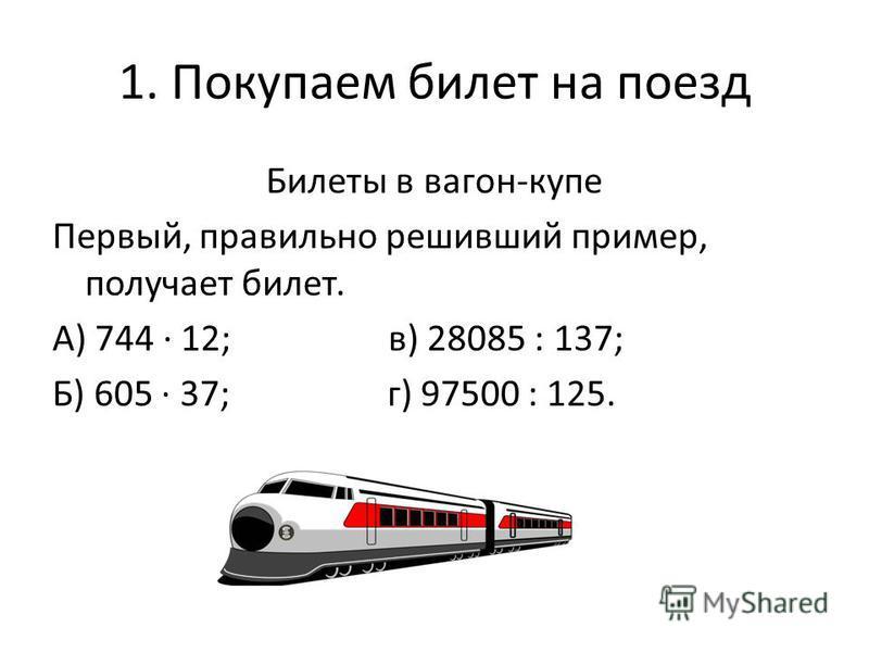 1. Покупаем билет на поезд Билеты в вагон-купе Первый, правильно решивший пример, получает билет. А) 744 12; в) 28085 : 137; Б) 605 37; г) 97500 : 125.
