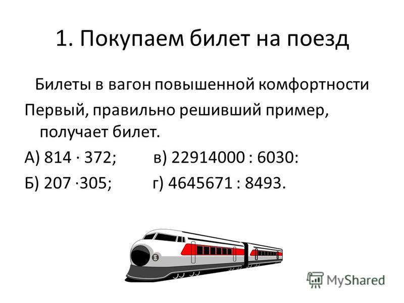 1. Покупаем билет на поезд Билеты в вагон повышенной комфортности Первый, правильно решивший пример, получает билет. А) 814 372; в) 22914000 : 6030: Б) 207 305; г) 4645671 : 8493.