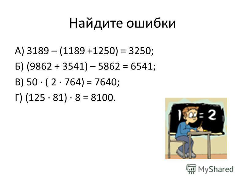 Найдите ошибки А) 3189 – (1189 +1250) = 3250; Б) (9862 + 3541) – 5862 = 6541; В) 50 ( 2 764) = 7640; Г) (125 81) 8 = 8100.