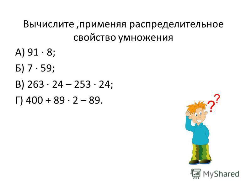 Вычислите,применяя распределительное свойство умножения А) 91 8; Б) 7 59; В) 263 24 – 253 24; Г) 400 + 89 2 – 89.