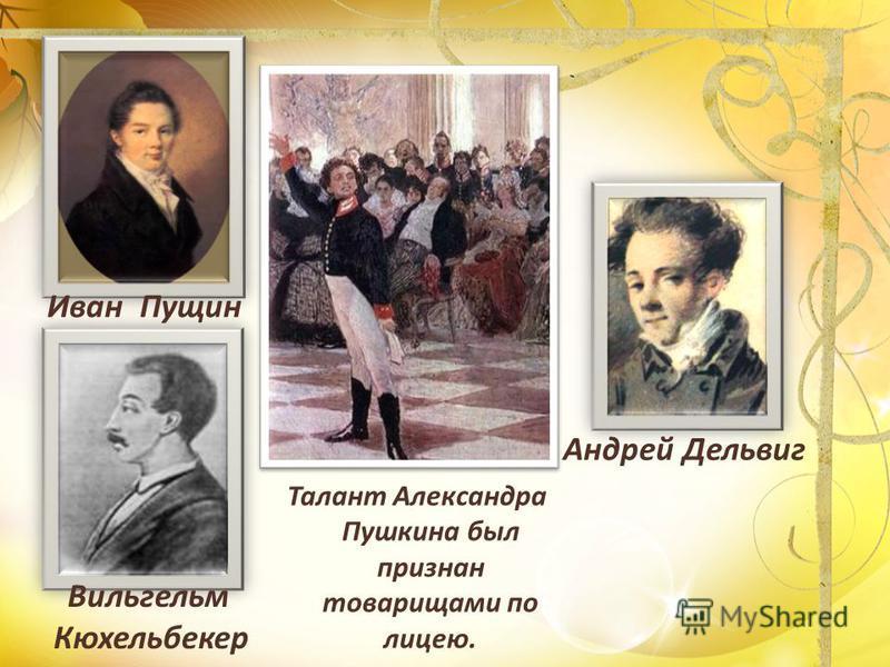 Андрей Дельвиг Вильгельм Кюхельбекер Иван Пущин Талант Александра Пушкина был признан товарищами по лицею.