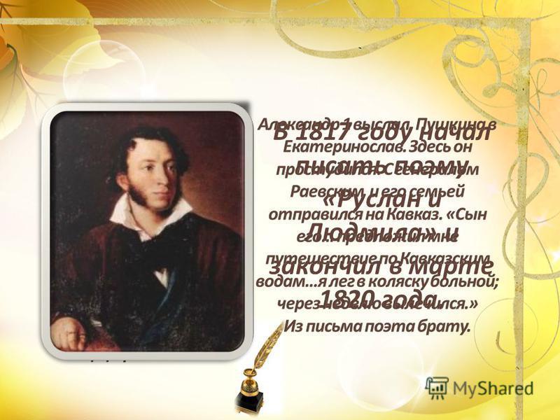 В 1817 году начал писать поэму «Руслан и Людмила» и закончил в марте 1820 года.