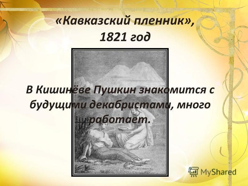 «Кавказский пленник», 1821 год В Кишинёве Пушкин знакомится с будущими декабристами, много работает.