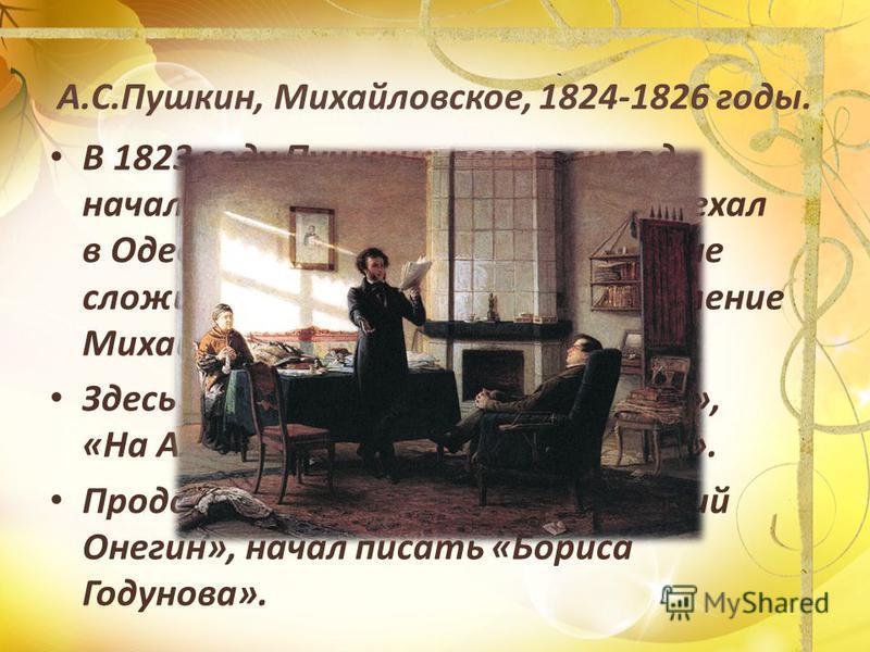 А.С.Пушкин, Михайловское, 1824-1826 годы. В 1823 году Пушкина перевели под начало графа Воронцова, и он переехал в Одессу. Но отношения с графом не сложились. Пушкин был сослан в имение Михайловское. Здесь он написал стихи «Давыдову», «На Александра