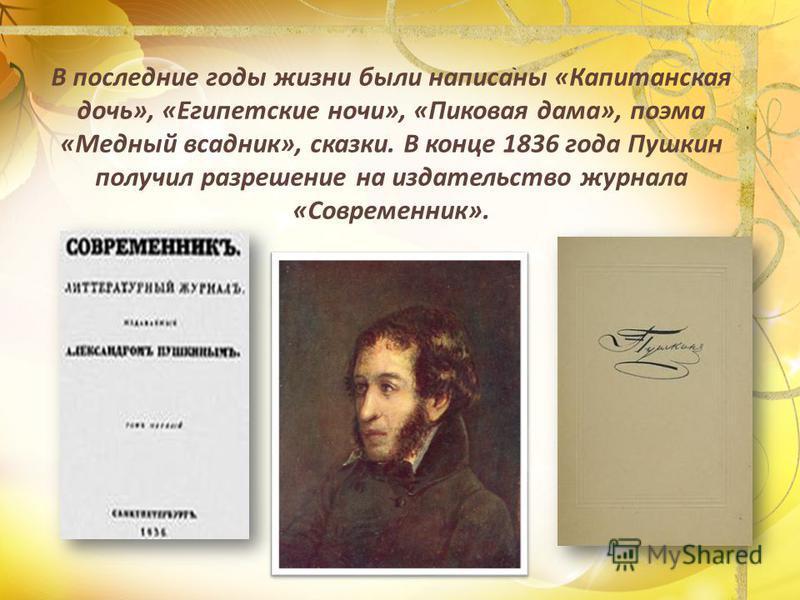 В последние годы жизни были написаны «Капитанская дочь», «Египетские ночи», «Пиковая дама», поэма «Медный всадник», сказки. В конце 1836 года Пушкин получил разрешение на издательство журнала «Современник».