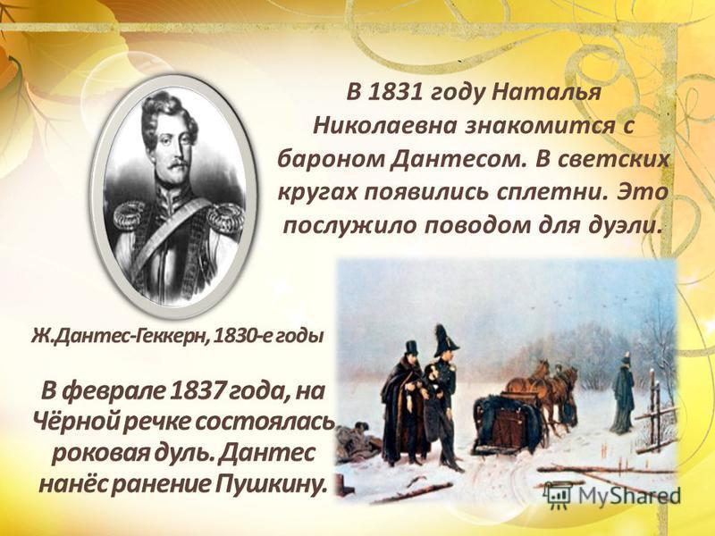 В 1831 году Наталья Николаевна знакомится с бароном Дантесом. В светских кругах появились сплетни. Это послужило поводом для дуэли.