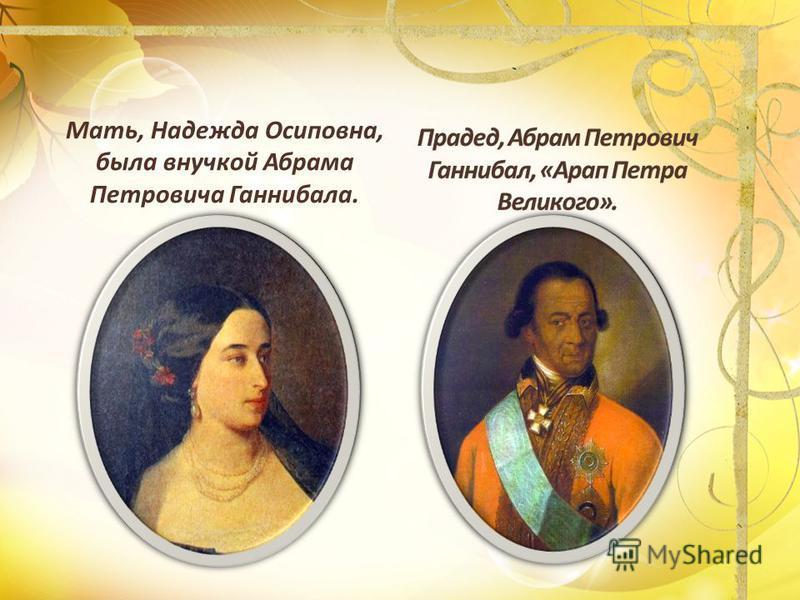 Мать, Надежда Осиповна, была внучкой Абрама Петровича Ганнибала.