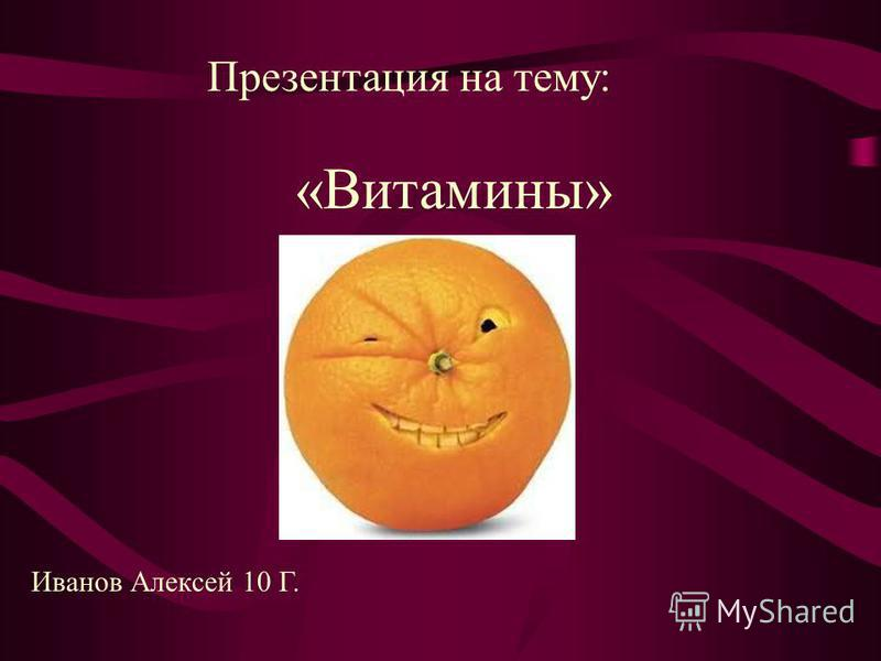 «Витамины» Иванов Алексей 10 Г. Презентация на тему: