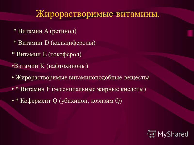 * Витамин A (ретинол) * Витамин D (кальциферолы) * Витамин E (токоферол) Витамин K (нафтохиноны) Жирорастворимые витаминоподобные вещества * Витамин F (эссенциальные жирные кислоты) * Кофермент Q (убихинон, коэнзим Q) Жирорастворимые витамины.