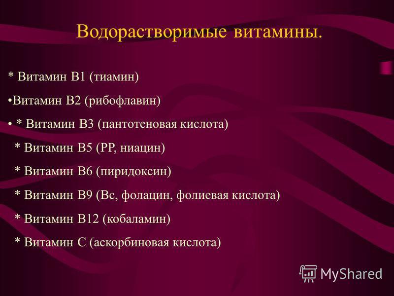 * Витамин B1 (тиамин) Витамин B2 (рибофлавин) * Витамин B3 (пантотеновая кислота) * Витамин B5 (PP, ниацин) * Витамин B6 (пиридоксин) * Витамин B9 (Bc, фолацин, фолиевая кислота) * Витамин B12 (кобаламин) * Витамин C (аскорбиновая кислота) Водораство