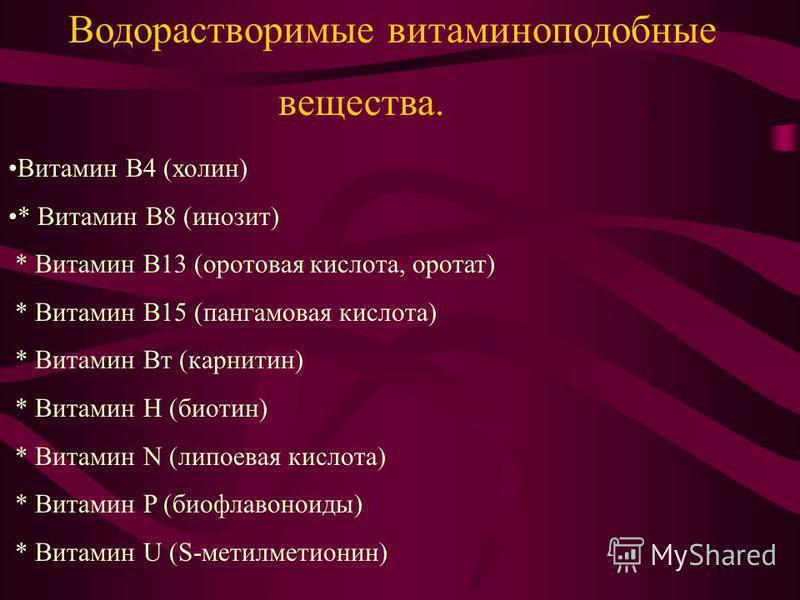 Витамин B4 (холин) * Витамин B8 (инозит) * Витамин B13 (оротовая кислота, оротат) * Витамин B15 (пангамовая кислота) * Витамин Bт (карнитин) * Витамин H (биотин) * Витамин N (липоевая кислота) * Витамин P (биофлавоноиды) * Витамин U (S-метилметионин)