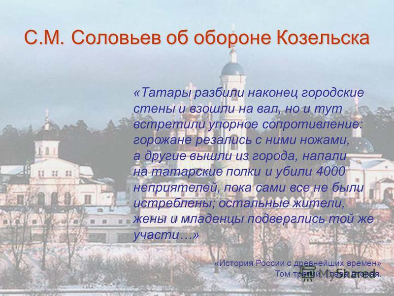 С.М. Соловьев об обороне Козельска «Татары разбили наконец городские стены и взошли на вал, но и тут встретили упорное сопротивление: горожане резались с ними ножами, а другие вышли из города, напали на татарские полки и убили 4000 неприятелей, пока