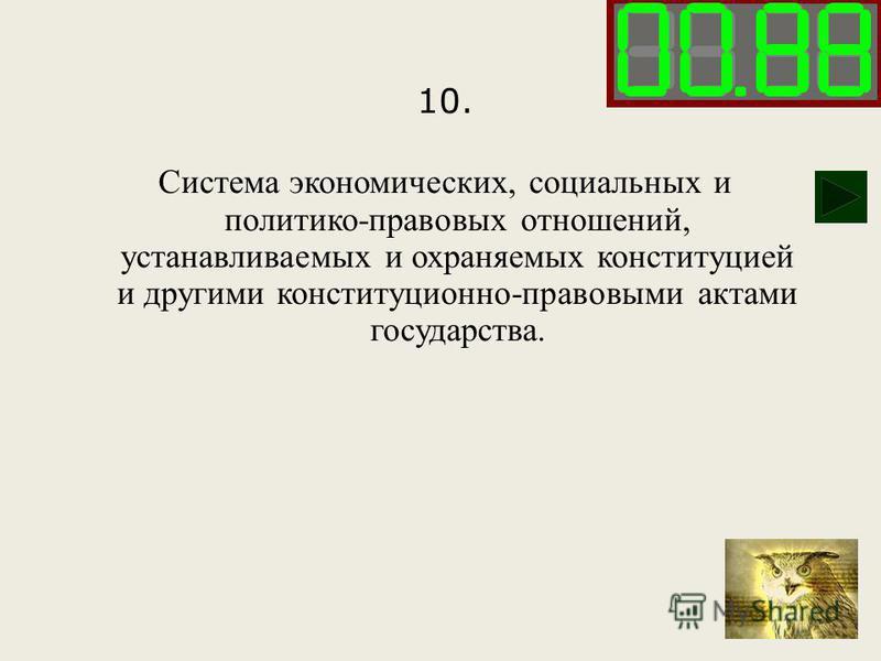 10. Система экономических, социальных и политико-правовых отношений, устанавливаемых и охраняемых конституцией и другими конституционно-правовыми актами государства.