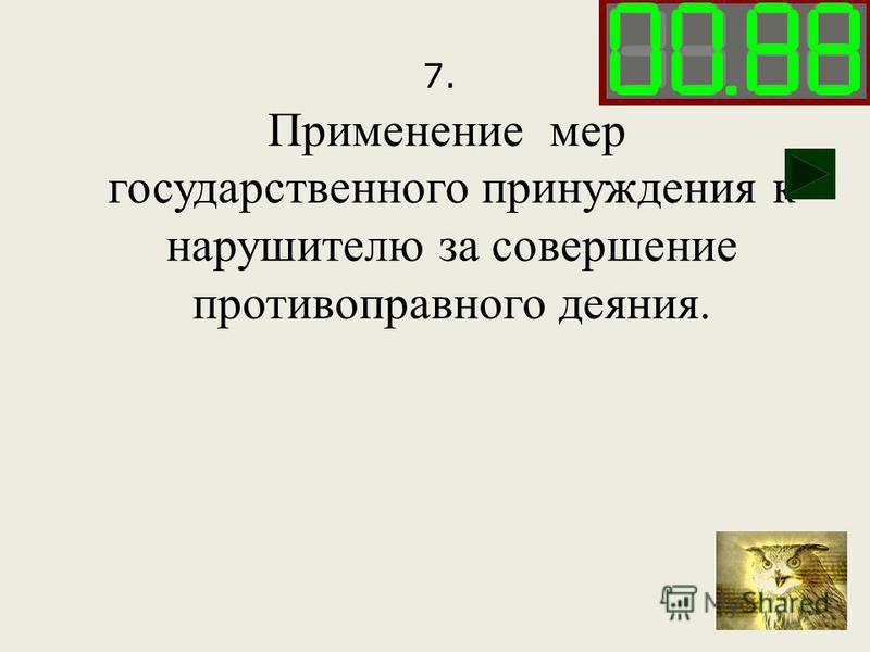 7. Применение мер государственного принуждения к нарушителю за совершение противоправного деяния.