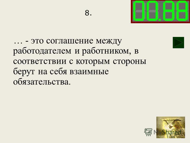 8. … - это соглашение между работодателем и работником, в соответствии с которым стороны берут на себя взаимные обязательства.