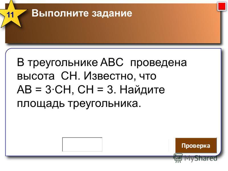 Выполните задание 11 В треугольнике ABC проведена высота СН. Известно, что АВ = 3СН, СН = 3. Найдите площадь треугольника.