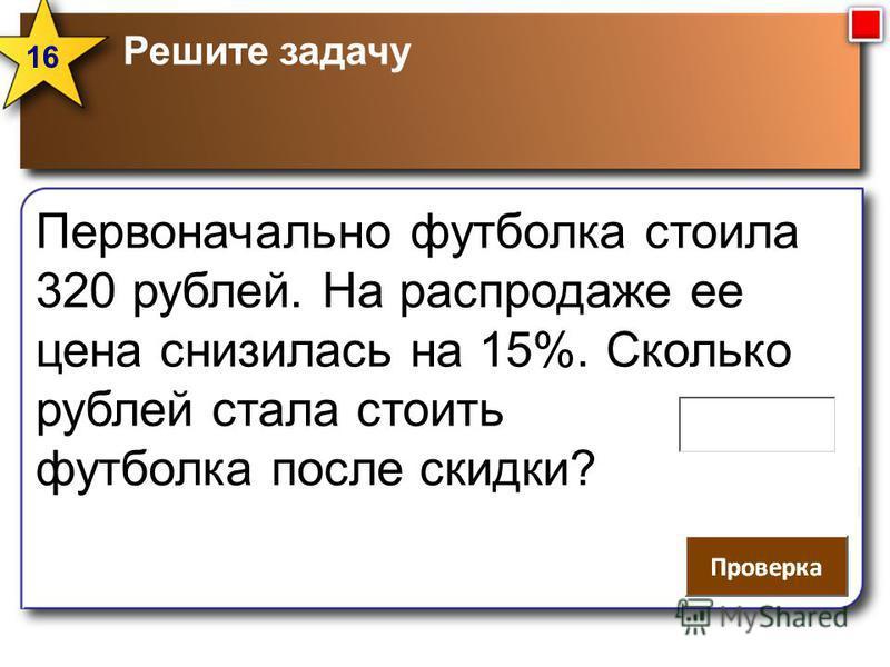 Решите задачу 16 Первоначально футболка стоила 320 рублей. На распродаже ее цена снизилась на 15%. Сколько рублей стала стоить футболка после скидки?