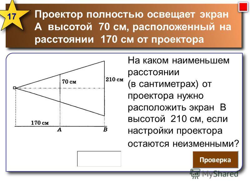 Проектор полностью освещает экран А высотой 70 см, расположенный на расстоянии 170 см от проектора 17 На каком наименьшем расстоянии (в сантиметрах) от проектора нужно расположить экран В высотой 210 см, если настройки проектора остаются неизменными?