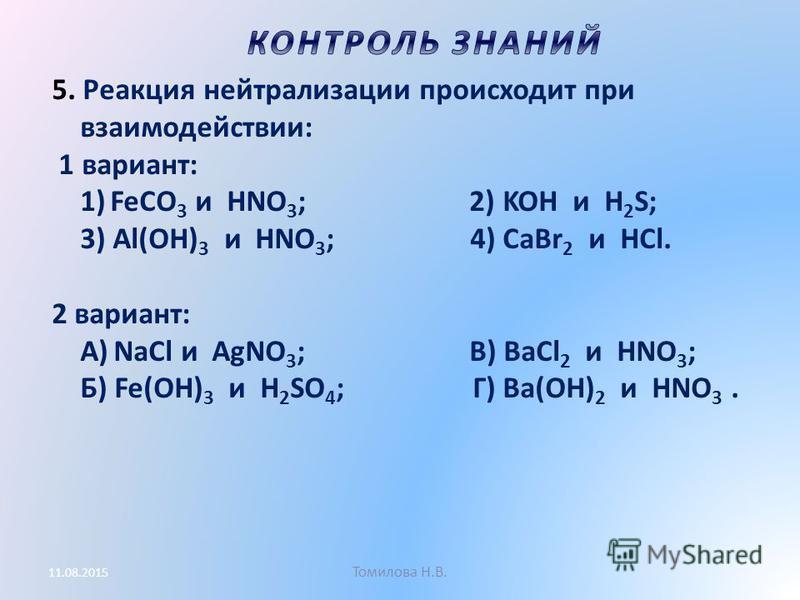 Томилова Н.В. 11.08.2015 5. Реакция нейтрализации происходит при взаимодействии: 1 вариант: 1) FeCO 3 и HNO 3 ; 2) KOH и H 2 S; 3) Al(OH) 3 и HNO 3 ; 4) CaBr 2 и HCl. 2 вариант: А) NaCl и AgNO 3 ; В) BaCl 2 и HNO 3 ; Б) Fe(OH) 3 и H 2 SO 4 ; Г) Ba(OH
