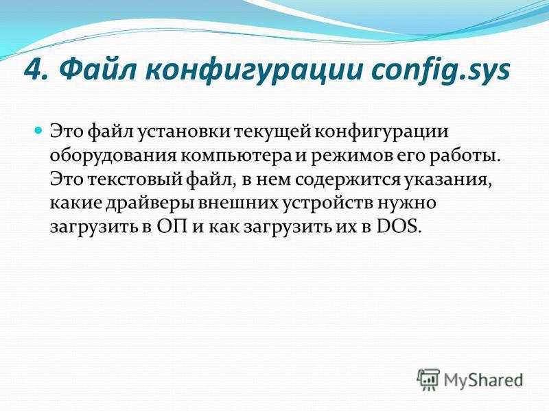 4. Файл конфигурации config.sys Это файл установки текущей конфигурации оборудования компьютера и режимов его работы. Это текстовый файл, в нем содержится указания, какие драйверы внешних устройств нужно загрузить в ОП и как загрузить их в DOS.