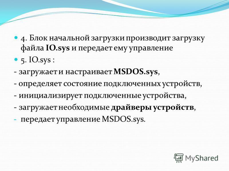 4. Блок начальной загрузки производит загрузку файла IO.sys и передает ему управление 5. IO.sys : - загружает и настраивает MSDOS.sys, - определяет состояние подключенных устройств, - инициализирует подключенные устройства, - загружает необходимые др