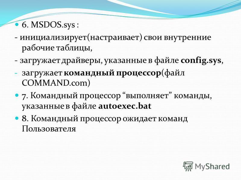 6. MSDOS.sys : - инициализирует(настраивает) свои внутренние рабочие таблицы, - загружает драйверы, указанные в файле config.sys, - загружает командный процессор(файл COMMAND.com) 7. Командный процессор выполняет команды, указанные в файле autoexec.b