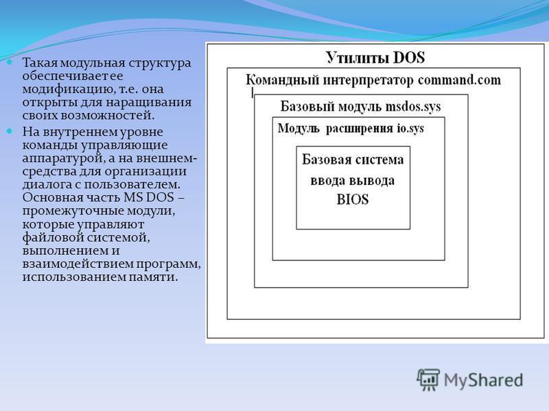 Такая модульная структура обеспечивает ее модификацию, т.е. она открыты для наращивания своих возможностей. На внутреннем уровне команды управляющие аппаратурой, а на внешнем- средства для организации диалога с пользователем. Основная часть MS DOS –