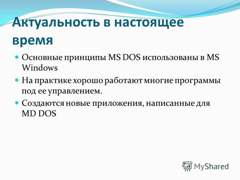 Актуальность в настоящее время Основные принципы MS DOS использованы в MS Windows На практике хорошо работают многие программы под ее управлением. Создаются новые приложения, написанные для MD DOS