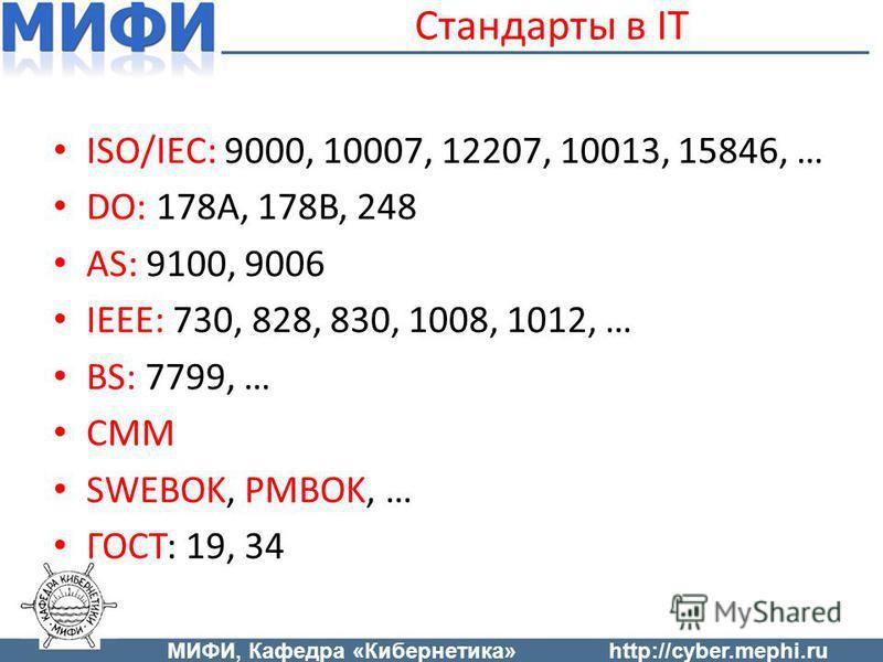 Стандарты в IT ISO/IEC: 9000, 10007, 12207, 10013, 15846, … DO: 178A, 178B, 248 AS: 9100, 9006 IEEE: 730, 828, 830, 1008, 1012, … BS: 7799, … CMM SWEBOK, PMBOK, … ГОСТ: 19, 34 МИФИ, Кафедра «Кибернетика»http://cyber.mephi.ru