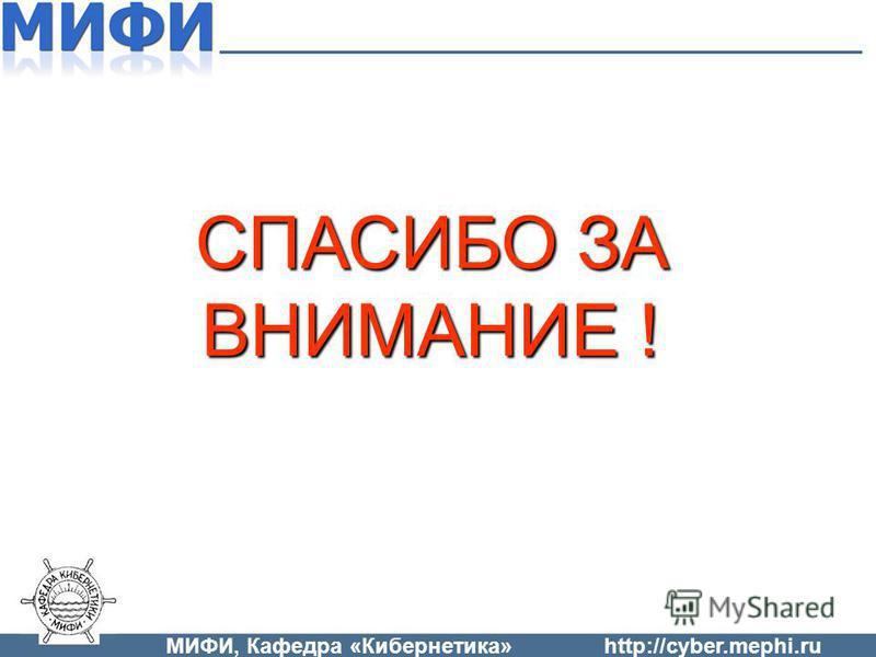СПАСИБО ЗА ВНИМАНИЕ ! МИФИ, Кафедра «Кибернетика»http://cyber.mephi.ru