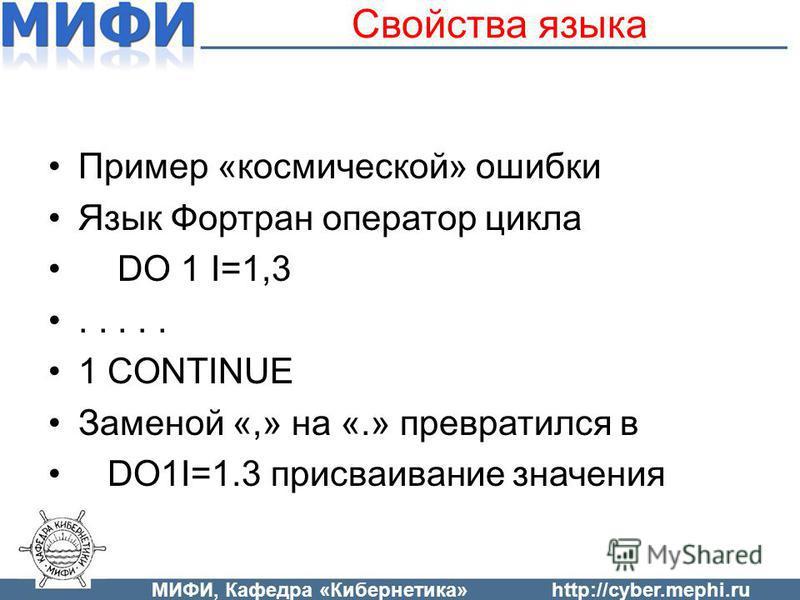 Свойства языка Пример «космической» ошибки Язык Фортран оператор цикла DO 1 I=1,3..... 1 CONTINUE Заменой «,» на «.» превратился в DO1I=1.3 присваивание значения МИФИ, Кафедра «Кибернетика»http://cyber.mephi.ru