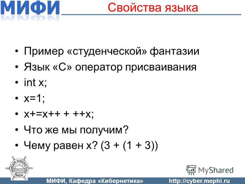 Свойства языка Пример «студенческой» фантазии Язык «С» оператор присваивания int x; x=1; x+=x++ + ++x; Что же мы получим? Чему равен x? (3 + (1 + 3)) МИФИ, Кафедра «Кибернетика»http://cyber.mephi.ru