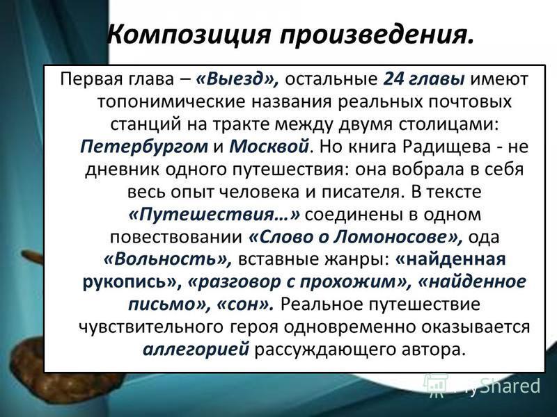 Композиция произведения. Первая глава – «Выезд», остальные 24 главы имеют топонимические названия реальных почтовых станций на тракте между двумя столицами: Петербургом и Москвой. Но книга Радищева - не дневник одного путешествия: она вобрала в себя