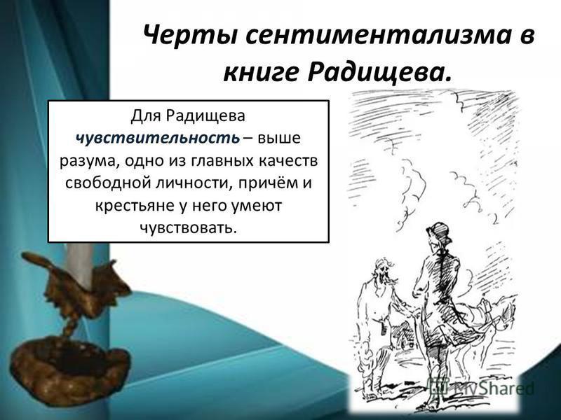 Черты сентиментализма в книге Радищева. Для Радищева чувствительность – выше разума, одно из главных качеств свободной личности, причём и крестьяне у него умеют чувствовать.
