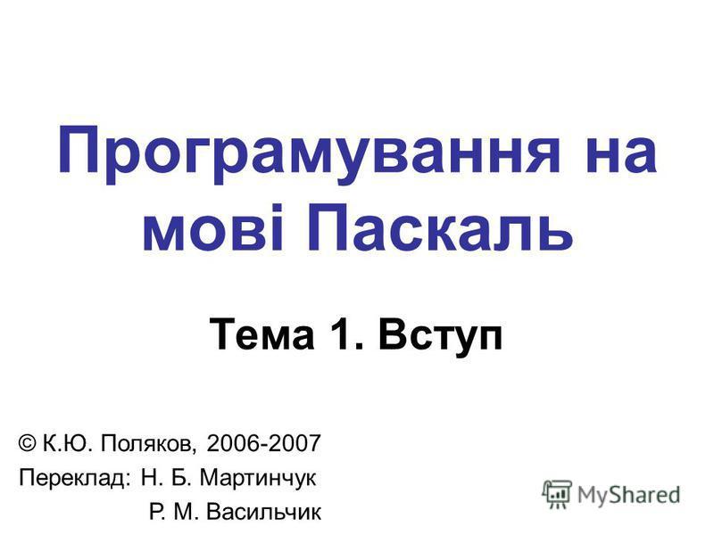 Програмування на мові Паскаль Тема 1. Вступ © К.Ю. Поляков, 2006-2007 Переклад: Н. Б. Мартинчук Р. М. Васильчик