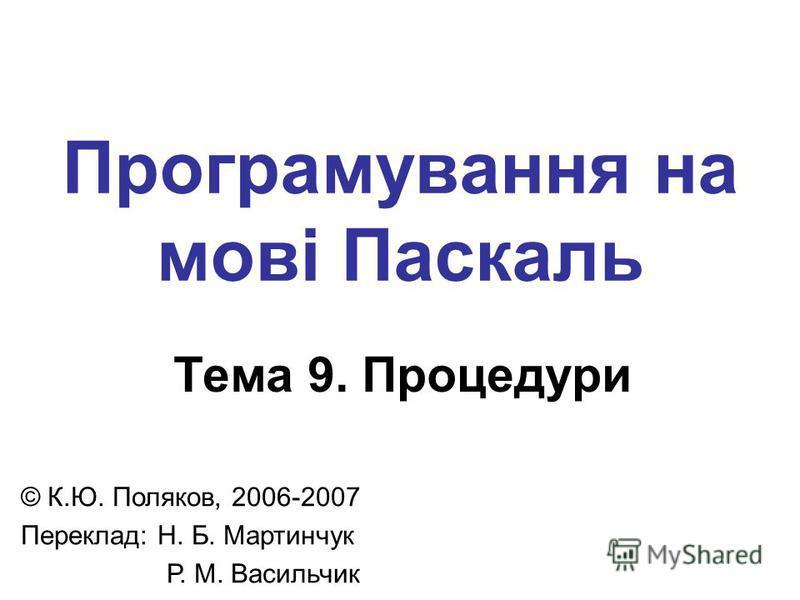 Програмування на мові Паскаль Тема 9. Процедури © К.Ю. Поляков, 2006-2007 Переклад: Н. Б. Мартинчук Р. М. Васильчик
