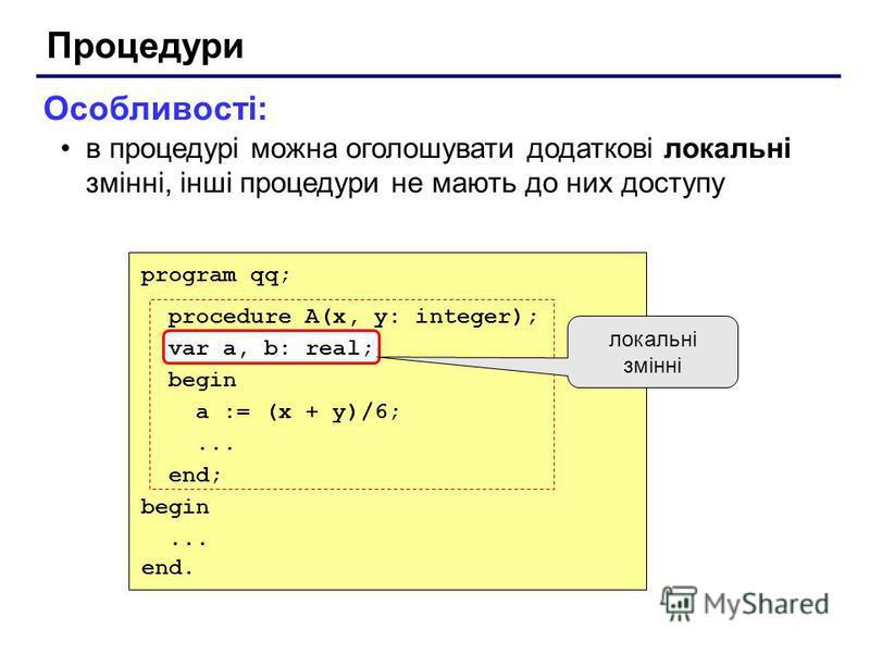 Процедури Особливості: в процедурі можна оголошувати додаткові локальні змінні, інші процедури не мають до них доступу program qq; procedure A(x, y: integer); var a, b: real; begin a := (x + y)/6;... end; begin... end. локальні змінні