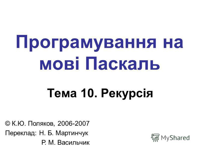 Програмування на мові Паскаль Тема 10. Рекурсія © К.Ю. Поляков, 2006-2007 Переклад: Н. Б. Мартинчук Р. М. Васильчик