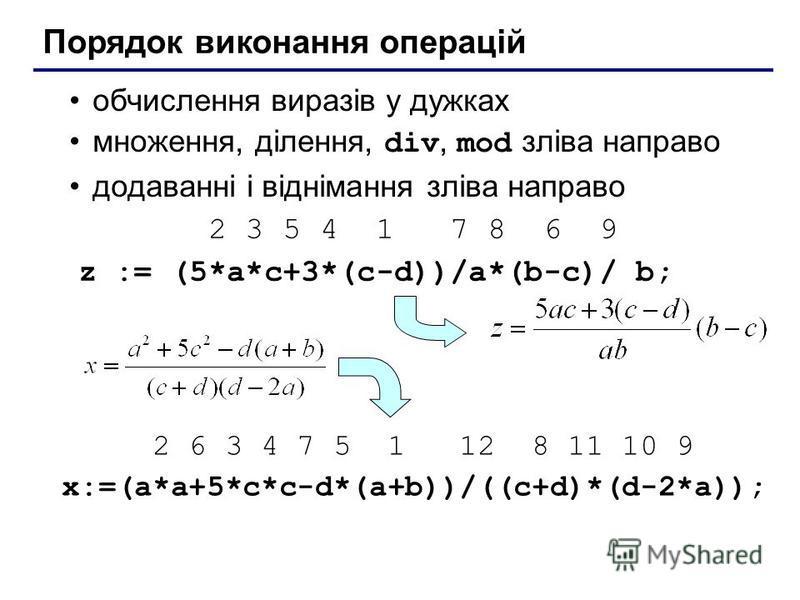 Порядок виконання операцій обчислення виразів у дужках множення, ділення, div, mod зліва направо додаванні і віднімання зліва направо 2 3 5 4 1 7 8 6 9 z := (5*a*c+3*(c-d))/a*(b-c)/ b; 2 6 3 4 7 5 1 12 8 11 10 9 x:=(a*a+5*c*c-d*(a+b))/((c+d)*(d-2*a))