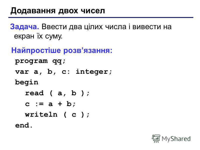 Додавання двох чисел Задача. Ввести два цілих числа і вивести на екран їх суму. Найпростіше розвязання: program qq; var a, b, c: integer; begin read ( a, b ); c := a + b; writeln ( c ); end.