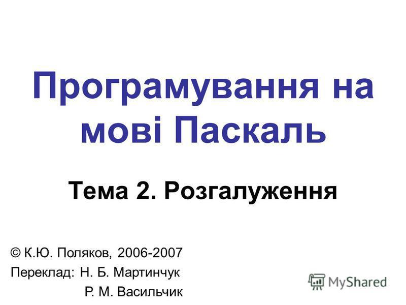 Програмування на мові Паскаль Тема 2. Розгалуження © К.Ю. Поляков, 2006-2007 Переклад: Н. Б. Мартинчук Р. М. Васильчик