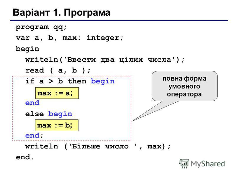 Варіант 1. Програма program qq; var a, b, max: integer; begin writeln(Ввести два цілих числа'); read ( a, b ); if a > b then begin end else begin end; writeln (Більше число ', max); end. max := a ; max := b ; повна форма умовного оператора