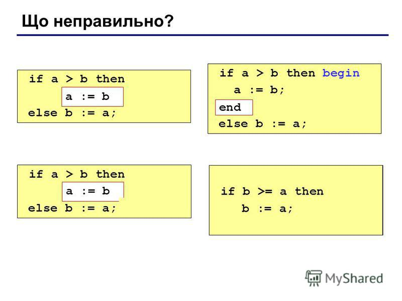 Що неправильно? if a > b then begin a := b; else b := a; if a > b then begin a := b; end; else b := a; if a > b then else begin b := a; end; if a > b then a := b; else b := a; end; a := b end a := b if b >= a then b := a;