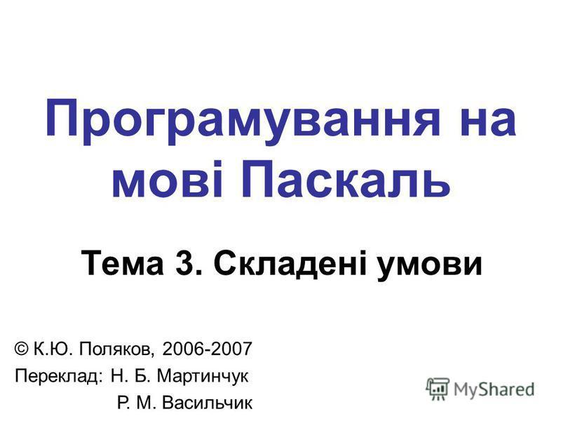 Програмування на мові Паскаль Тема 3. Складені умови © К.Ю. Поляков, 2006-2007 Переклад: Н. Б. Мартинчук Р. М. Васильчик